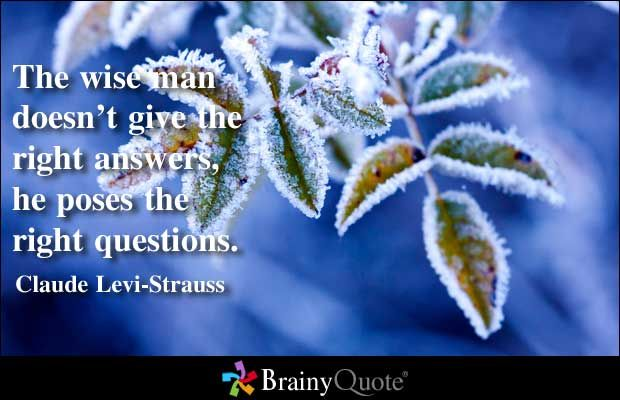The Wise Man Doesn T Give The Right Answers He Poses The Right Questions Claude Levi Strauss He Is C Wise Man Quotes Claude Levi Strauss Questions Quotes
