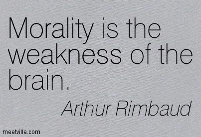 Morality Is The Weakness Of The Brain Arthur Rimbaud