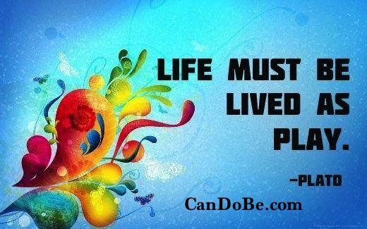 Life must be lived as play. - http://candobe.com