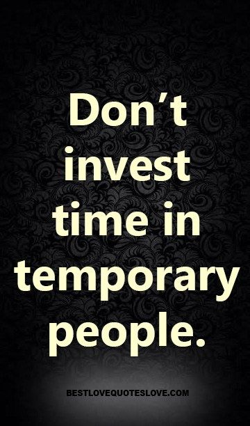Dont Invest Time In Temporary People Quotes Quotes Best Love