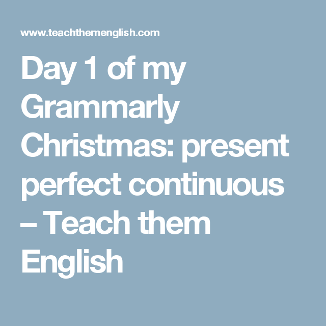 Day 1 of my Grammarly Christmas: present perfect continuous – Teach them English