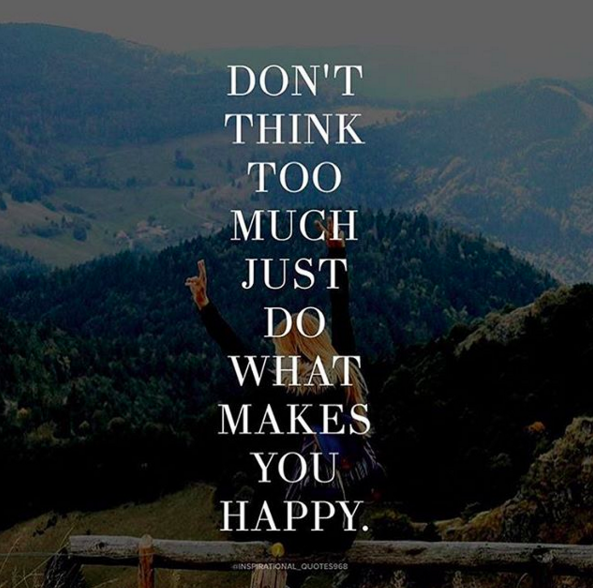 Don T Think Too Much Just Do What Makes You Happy Quoteburd What Makes You Happy Dont Think Too Much Are You Happy