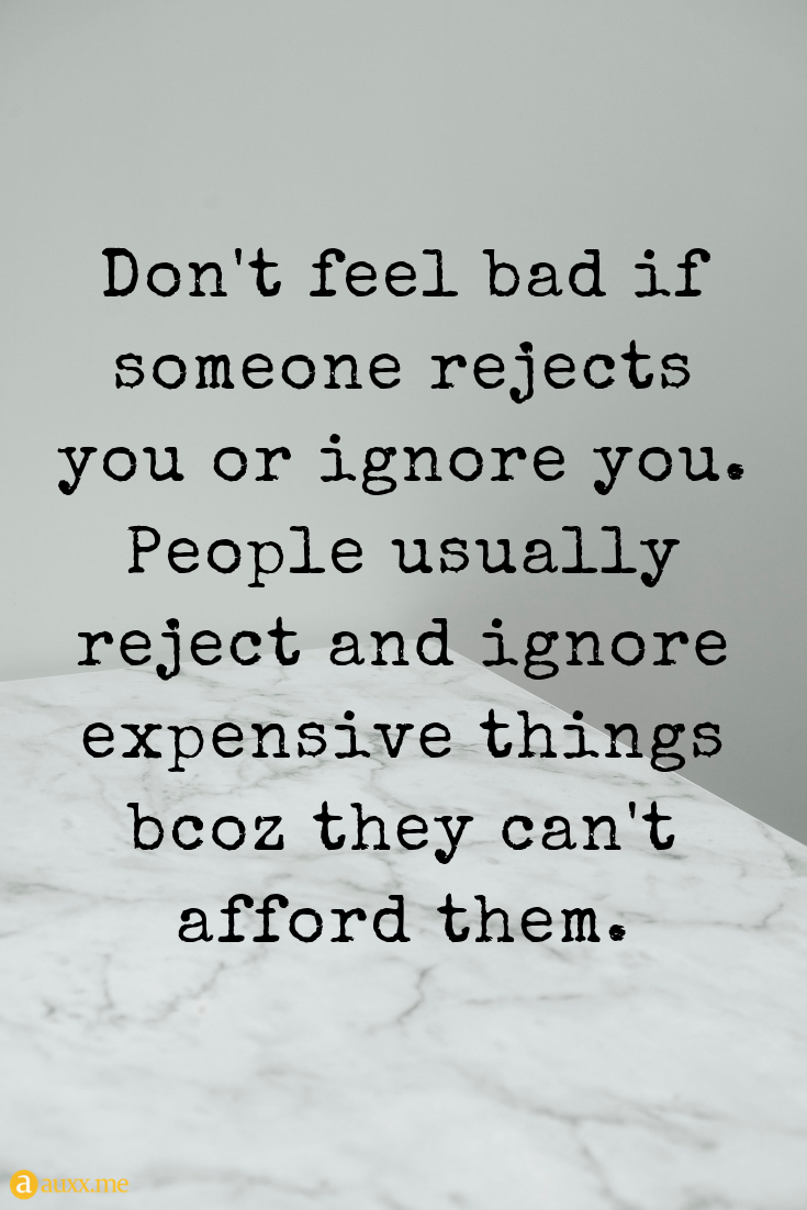 Don T Feel Bad If Someone Rejects You Or Ignore You People Usually Reject And Ignore Expensive Thi Ignore Me Quotes Dont Ignore Me Quotes Being Ignored Quotes