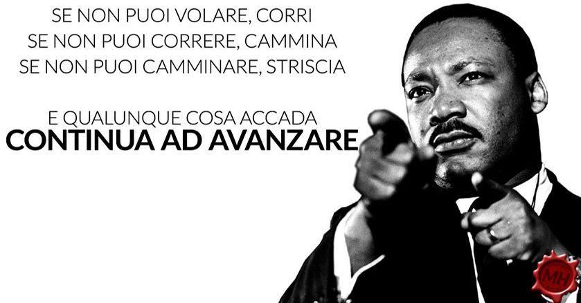 Se non puoi volare, corri; se non puoi correre, cammina; se non puoi camminare, striscia. E qualunque cosa accada continua ad avanzare / Martin Luther King