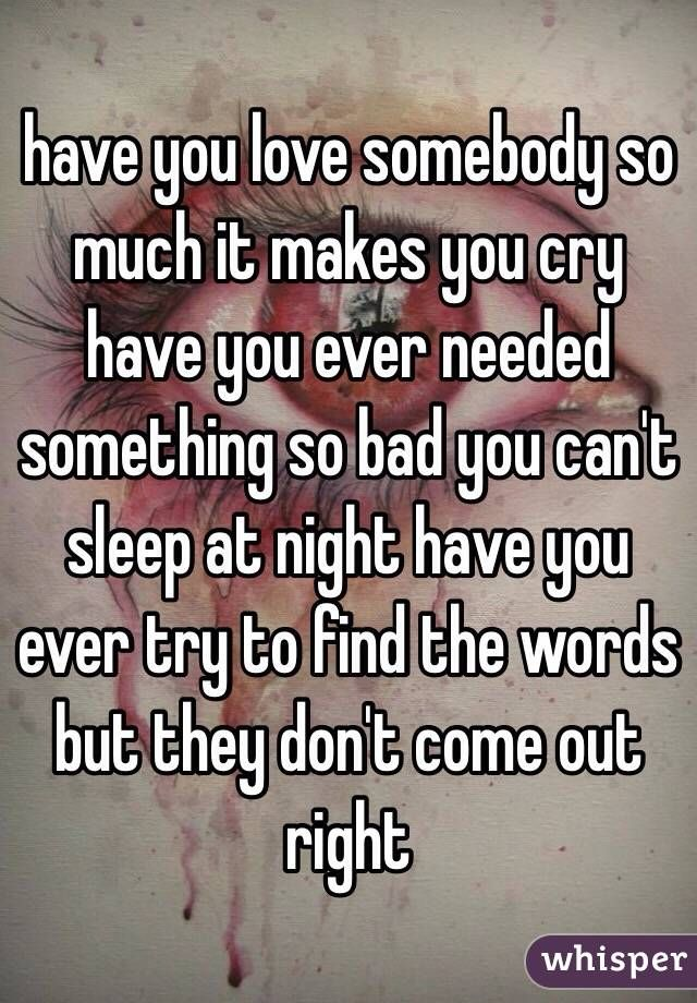 Have You Love Somebody So Much It Makes You Cry Have You Ever Needed