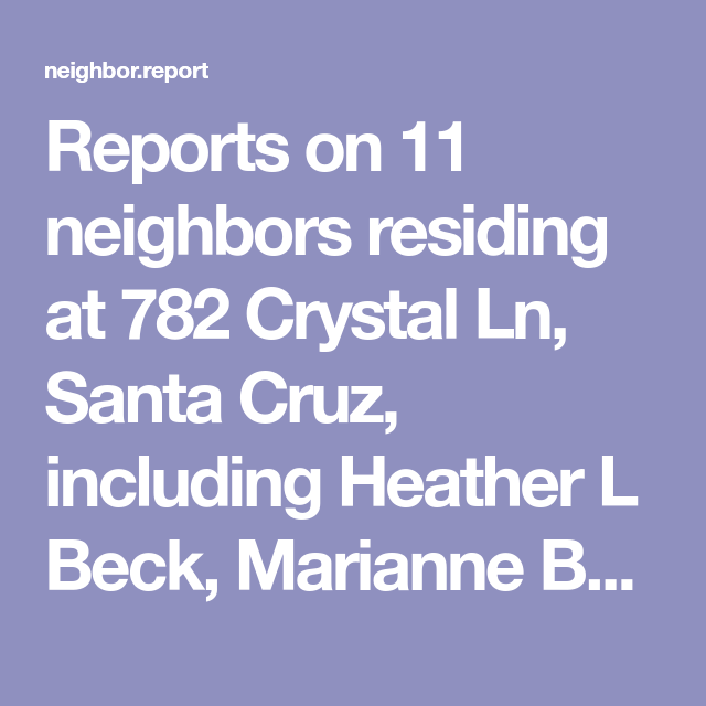 Reports On 11 Neighbors Residing At 782 Crystal Ln Santa Cruz