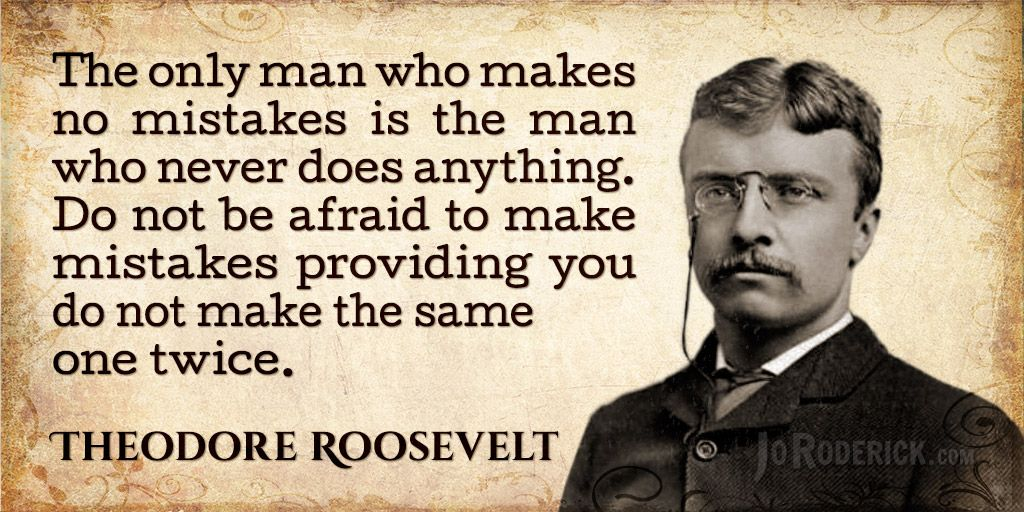Teddy Roosevelt Quotes The Only Man Who Makes No Mistakes Is The Man Who Never Does