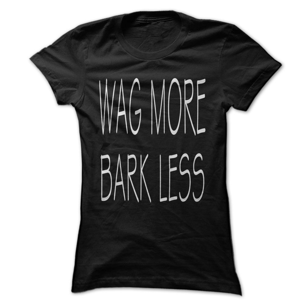 Wag More Bark Less...T-Shirt or Hoodie click to see here>> https://www.sunfrog.com/Wag-More-Bark-Less-Black-25349794-Ladies.html?3618&PinDNs