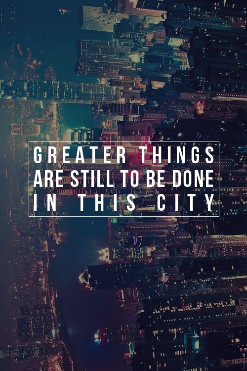 """""""Greater things are yet to come, greater things are still to be done in this cityyy-yyy-yyyyy!!""""   good song."""