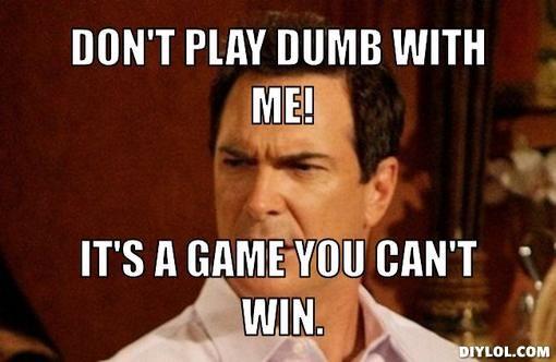 932da19e8d906bac2381722dd61e8b04 dumb jeff meme generator don t play dumb with me it s a game you,You Can T Win Meme
