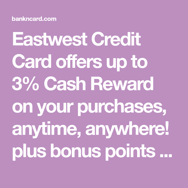 Eastwest Credit Card Offers Up To 3 Cash Reward On Your Purchases Anytime Anywhere Plus Bonus Points Which Can Be Redeemed Towards Futur Credit Card Offers Credit Card Application Visa Card