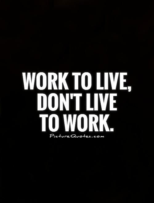 Work To Live Don't Live To Work Work Quotes On PictureQuotes Amazing Work Life Balance Quote