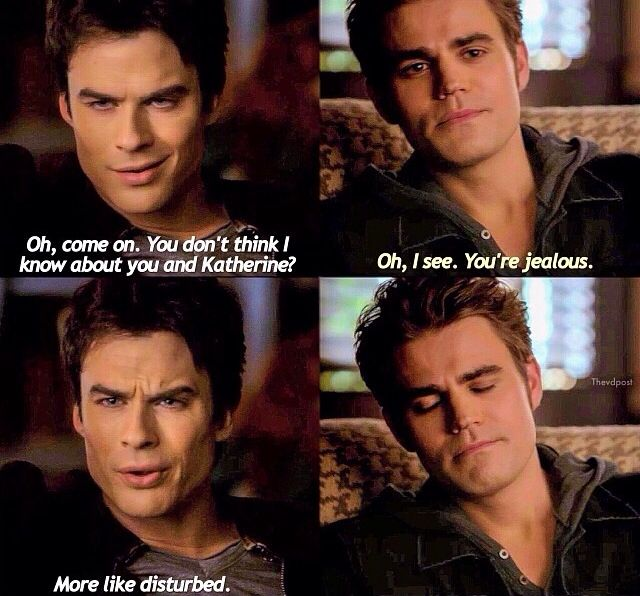 Damon: Oh c'mon, do you think I don't know about you and Katherine? Stefan: Oh, I see. You're jealous. Damon: More like disturbed.