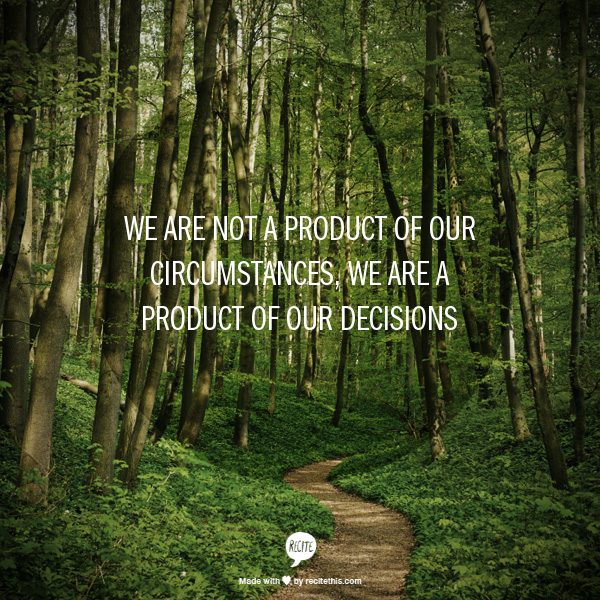 We Are Not A Product Of Our Circumstances We Are A Product Of Our