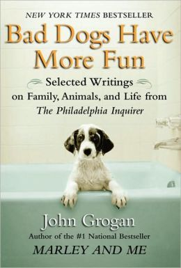 Bad Dogs Have More Fun: Selected Writings on Family, Animals, and Life from The Philadelphia Inquirer by John Grogan