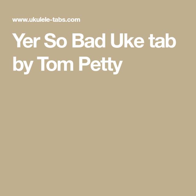 Yer So Bad Uke Tab By Tom Petty Ukulele Pinterest Toms