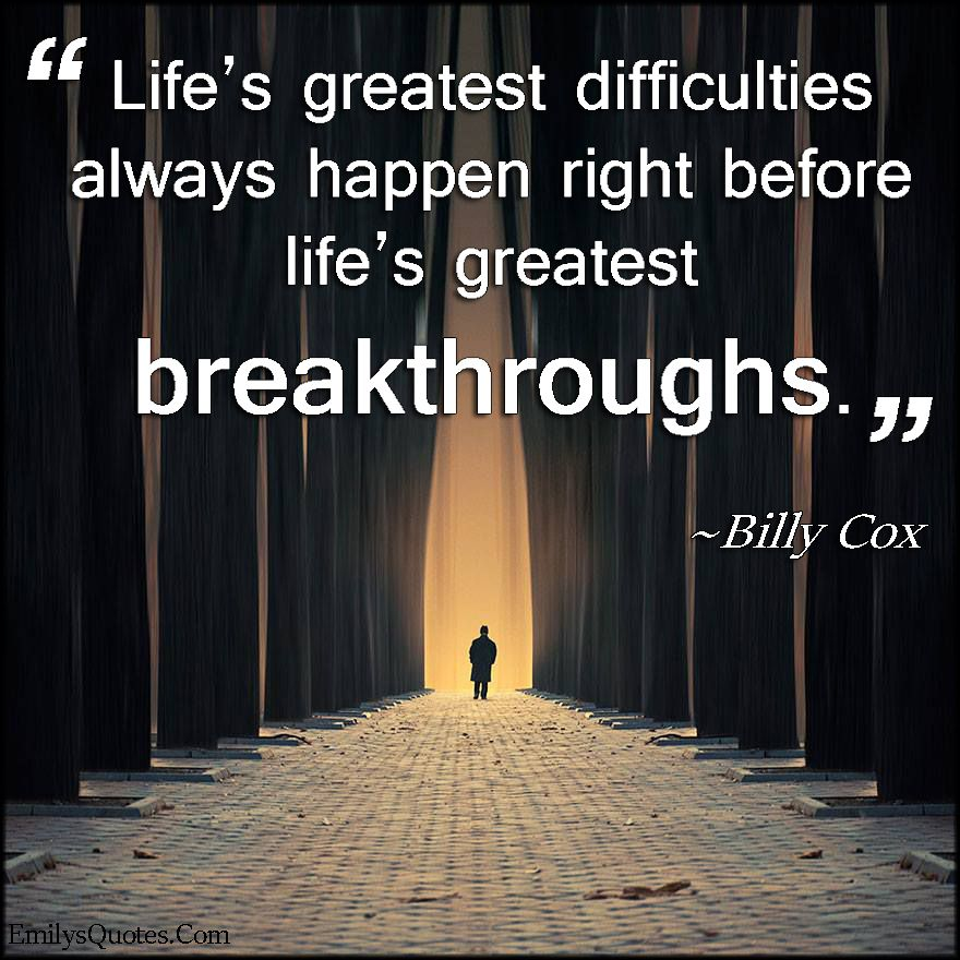life s greatest difficulties always happen right before life s