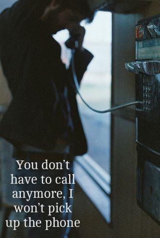 you don't have to call anymore, I won't pick up the phone.........ANYMORE <3 Tu no tienes que llamar nunca más, no voy a coger el teléfono....