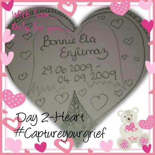 Day 2 - Heart   The Angel in my heart is my precious Bonnie Ela x Born 29 June 2009 at 17.10pm emergency c section in Nazilli Turkey. Although we didn't meet her until the next day I remember Hilmi bringing the mobile to me, to show me our beautiful daughter. The first thing I said was wow she is the double of her Daddy and looked like Hilmis head on a baby body. We met our daughter the next day at 1 pm only for 15 minutes but luckily we have that moment on 1 of 3 short videos of our Bonnie Ela x  Little did I know it would be 16 days until I saw our Daughter again whilst she was in SCBU in a hospital a couple of hours away. As we were not allowed in SCBU I remember Hilmi staying outside the hospital just waiting and getting the one update.Some spineless animal even tried to steal Hilmis mobile from his pocket whilst he was having a nap on a bench in the hospital grounds. Bonnie Ela is forever in our hearts and will always be in our daily life through thoughts and chatting to her 2 baby brothers . As long as my heart is beating your memory shall be alive x My Bonnie Ela xx