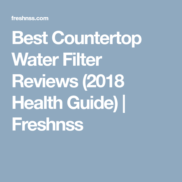 9 Best Countertop Water Filter Plus 1 To Avoid 2020 Buyers Guide