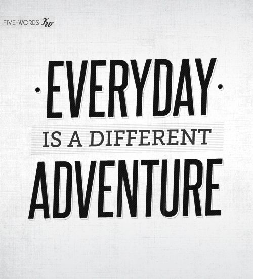 Everyday is a different adventure! | words to live by | Pinterest ...