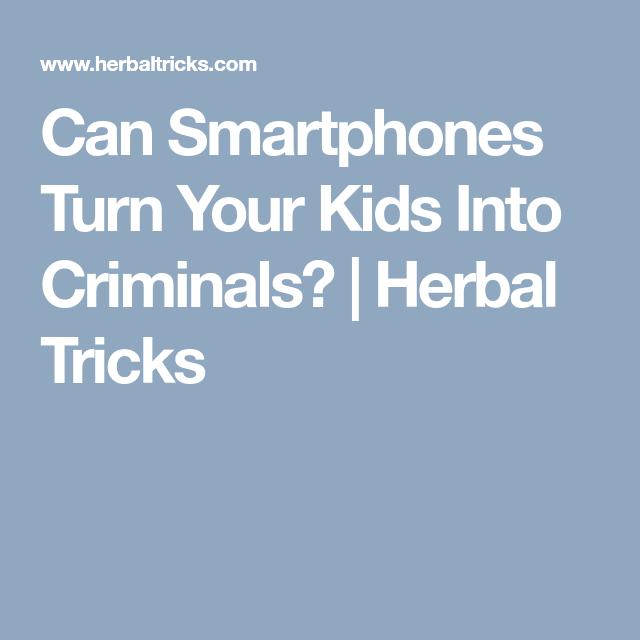 Can Smartphones Turn Your Kids Into Criminals? | Herbal Tricks