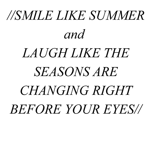 Smile like summer, laugh like the seasons are changing right before your eyes.
