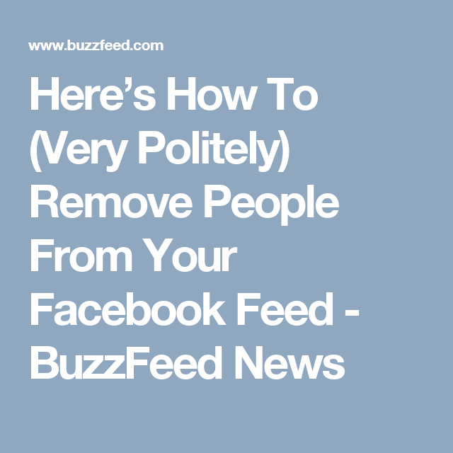 Here's How To (Very Politely) Remove People From Your Facebook Feed - BuzzFeed News