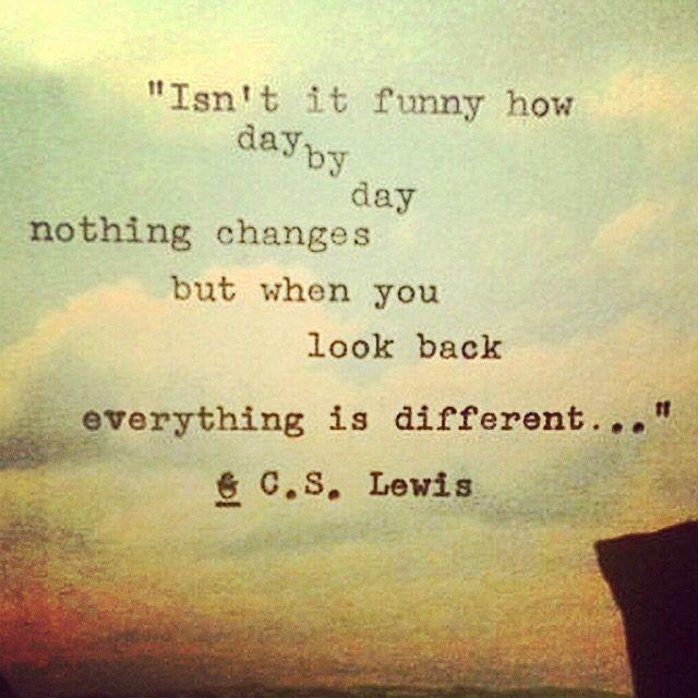 Isntitfunnyhowdaybydaynothingchangesbutwhenyoulookbackeverythingisdifferent Cslewis Funny Daybyday Nothin Great Motivational Quotes Quotes Cs Lewis Quotes
