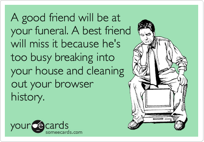 A Good Friend Will Be At Your Funeral A Best Friend Will Miss It Because He S Too Busy Breaking Into Your House And Cleaning Out Your Browser History Ecards Funny Best