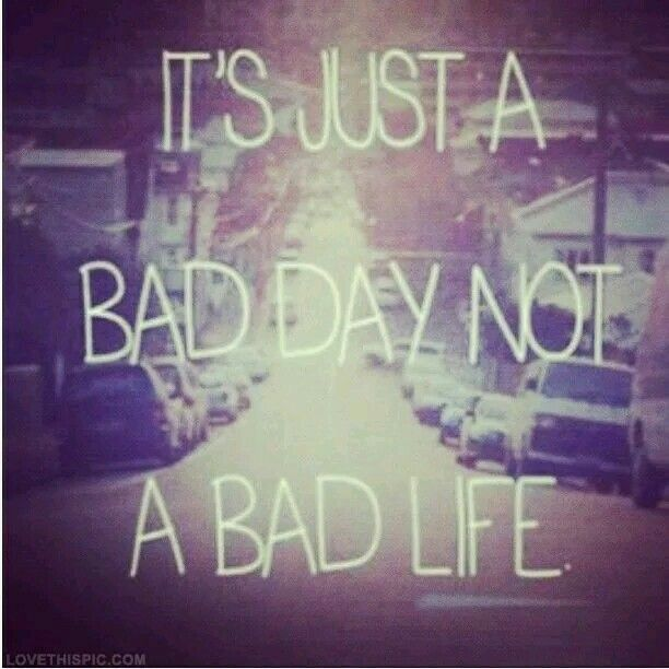 """What if ever day was a """"BAD DAY"""" then wouldn't my whole life be a """"BAD LIFE""""???"""