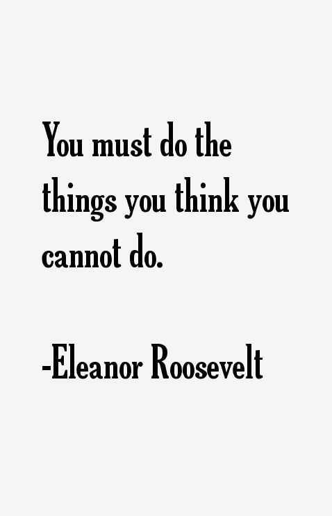 You Must Do The Things You Think You Cannot Do Eleanor Roosevelt
