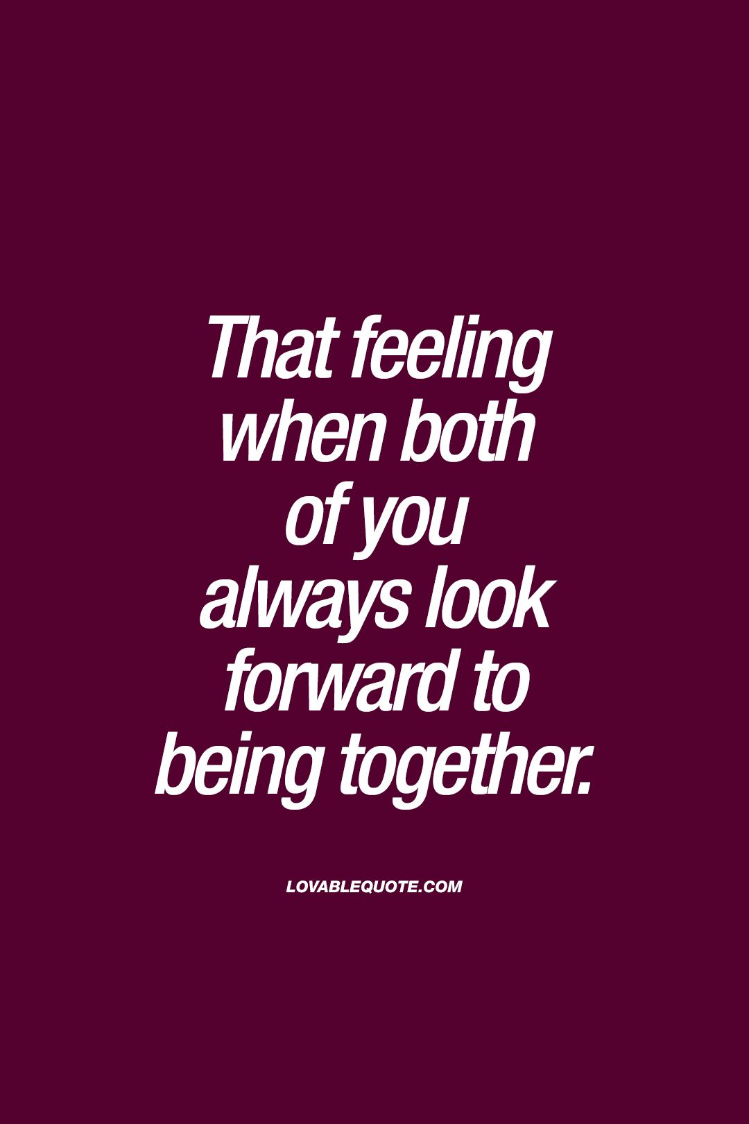 Being Together Quotes That Feeling When Both Of You Always Look Forward To Being