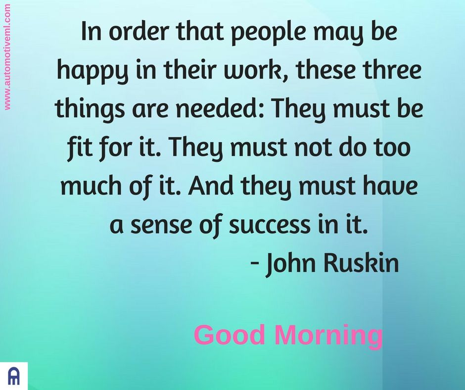 In order that people may be happy in their work, these three things are needed: They must be fit for it. They must not do too much of it. And they must have a sense of success in it.