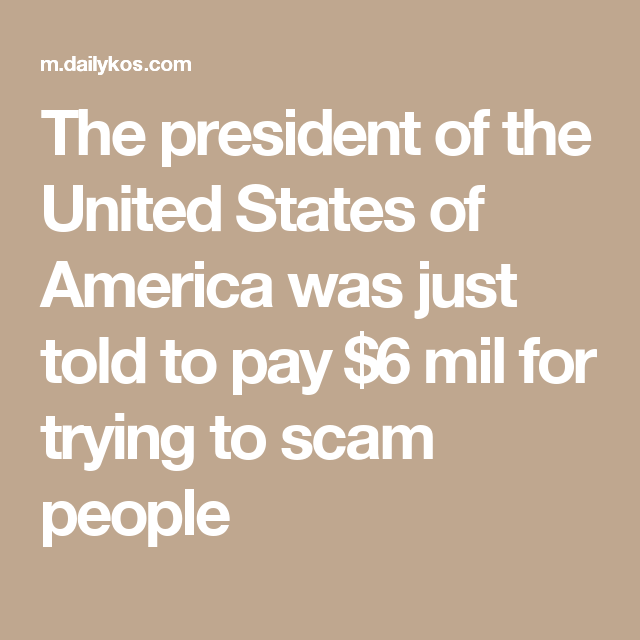 The president of the United States of America was just told to pay $6 mil for trying to scam people