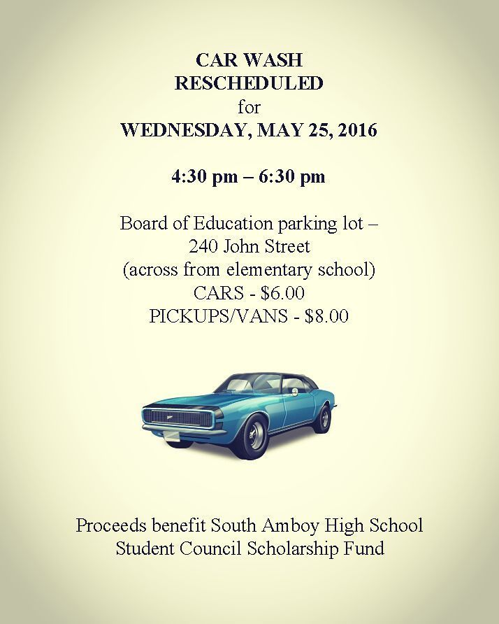 Car Wash rescheduled for Wednesday MAY 25 2016 4:30 pm  6:30 pm Board of Education parking lot  240 John Street (across from elementary school) CARS  $6.00 PICKUPS/VANS  $8.00 Proceeds benefit South Amboy High School Student Council Scholarship Fund