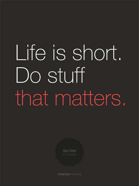 Life is short do stuff that matters.