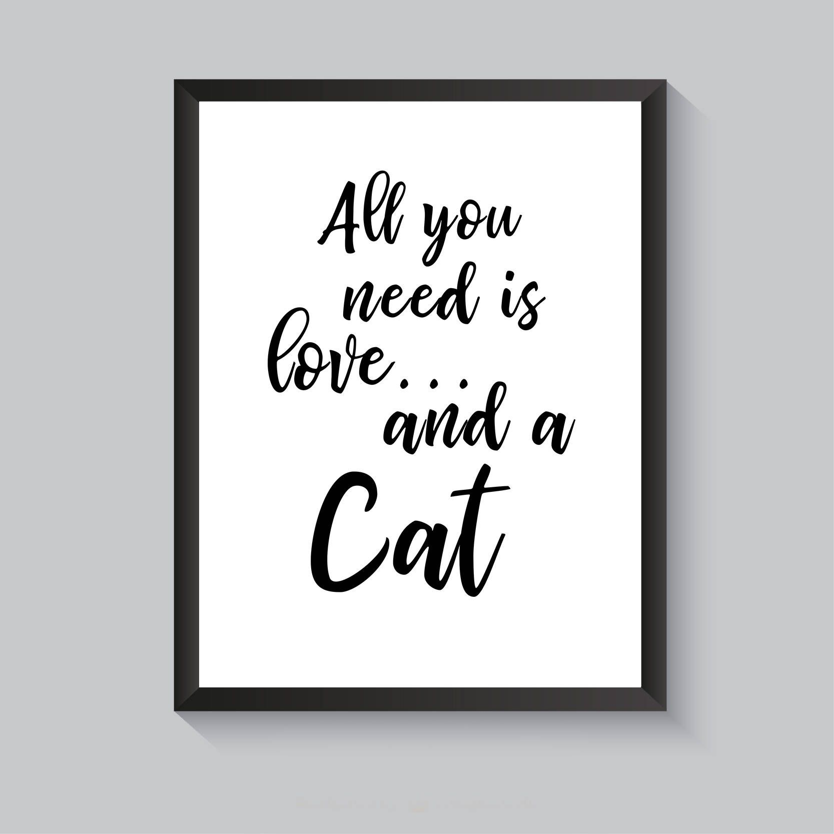 Download Cat Quote Print, All You Need Is Love And A Cat, DIY Home ...