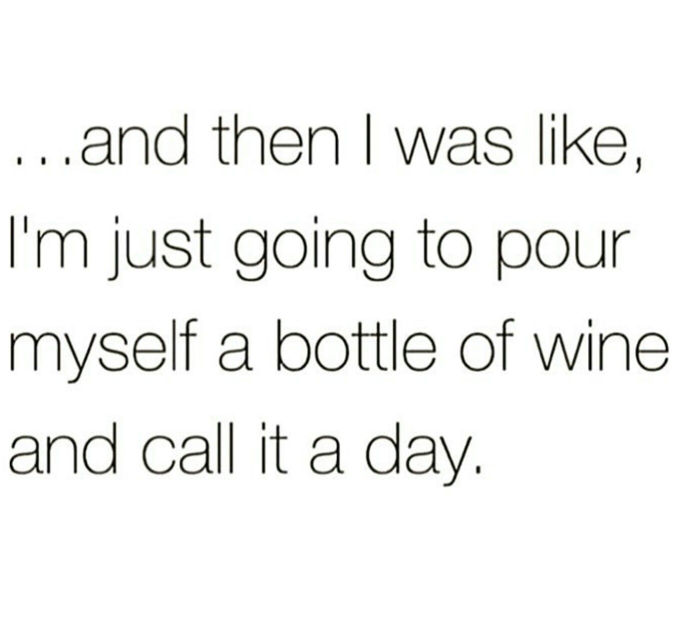 And Then I Was Like I M Just Going To Pour Myself A Bottle Of Wine And Call It A Day Wine Quotes Funny Wine Quotes Funny Quotes