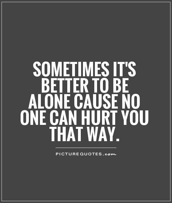 Sometimes Its Better To Be Alone Cause No One Can Hurt You That Way