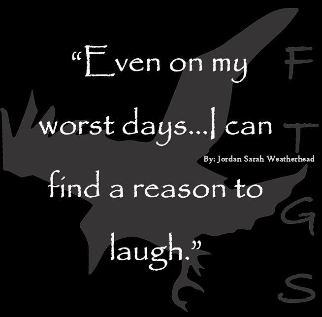 """""""Even on my worst days...I can find a reason to laugh ..."""