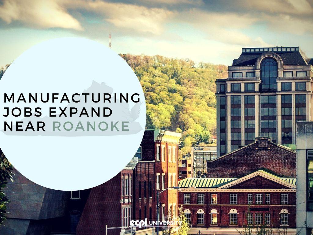 Manufacturing Jobs Expand Near Roanoke, Virginia Roanoke