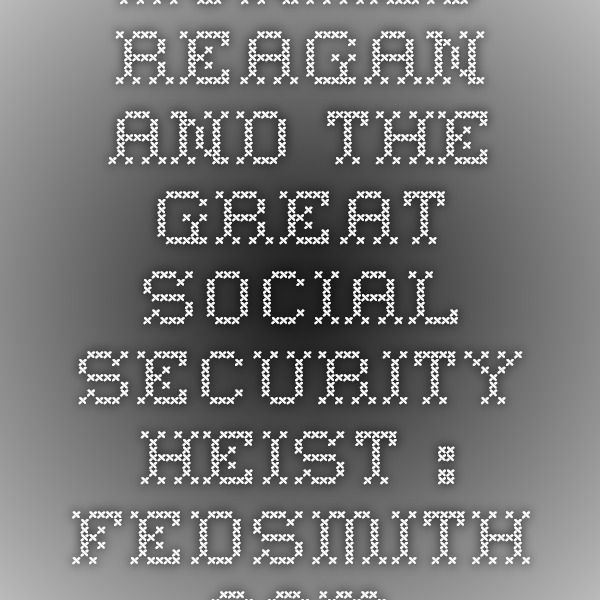 Ronald Reagan and The Great Social Security Heist : FedSmith.com