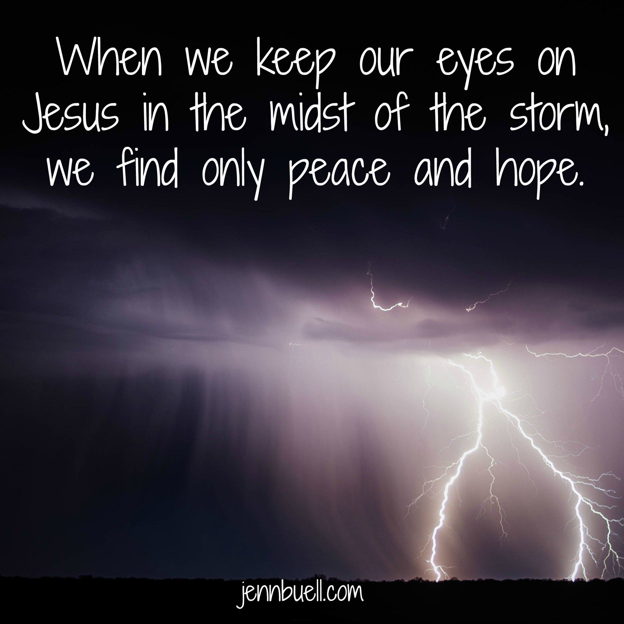 When we keep our eyes on Jesus in the midst of the storm, we find only peace and hope. www.jennbuell.com