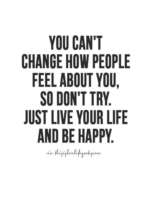 You Cant Change How People Feel About You So Dont Try Just Live