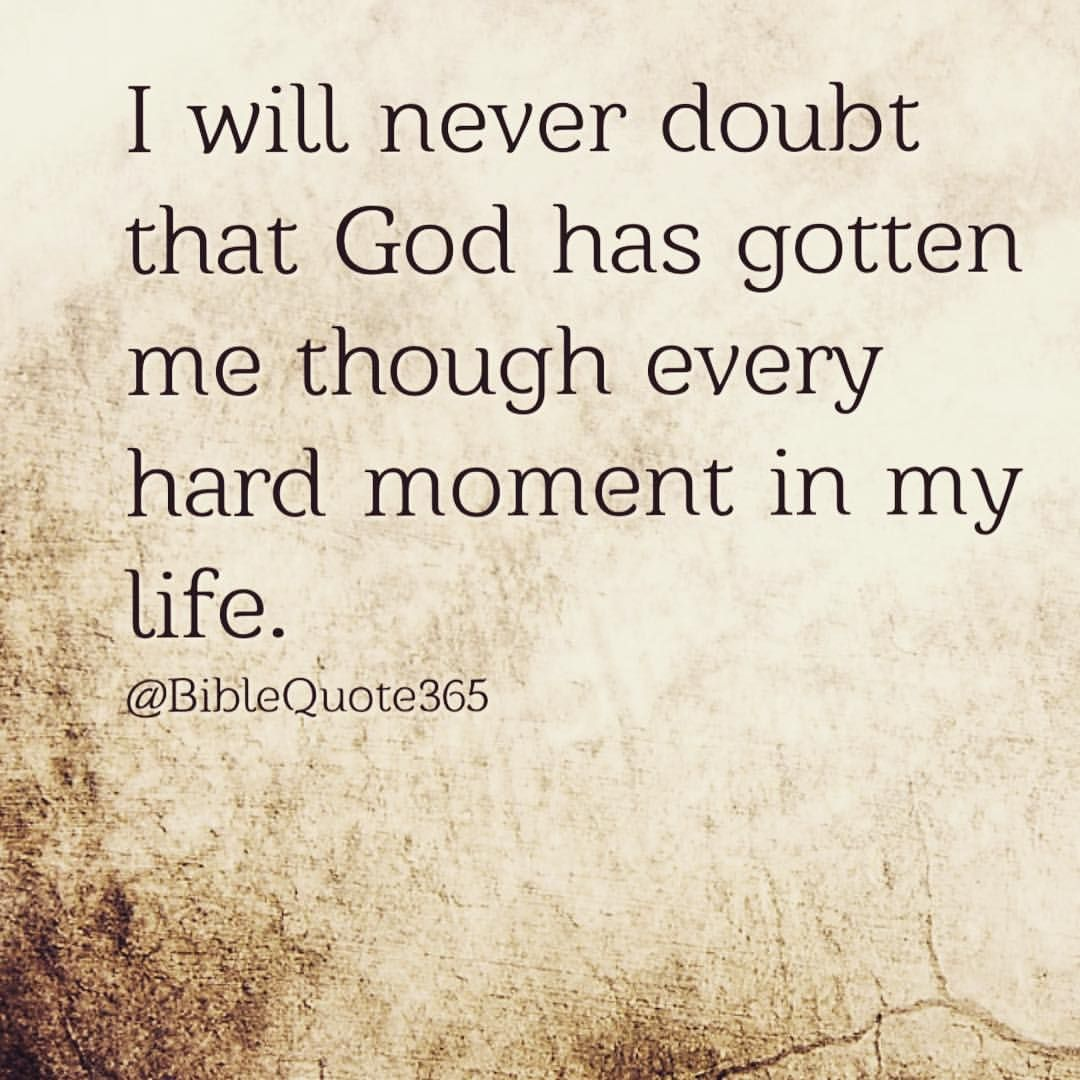 I never will dought that God has gotten me THROUGH every hard moment in my life