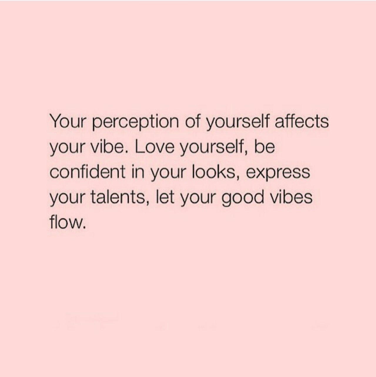 your perception of yourself affects your vibe. love yourself, be  confident