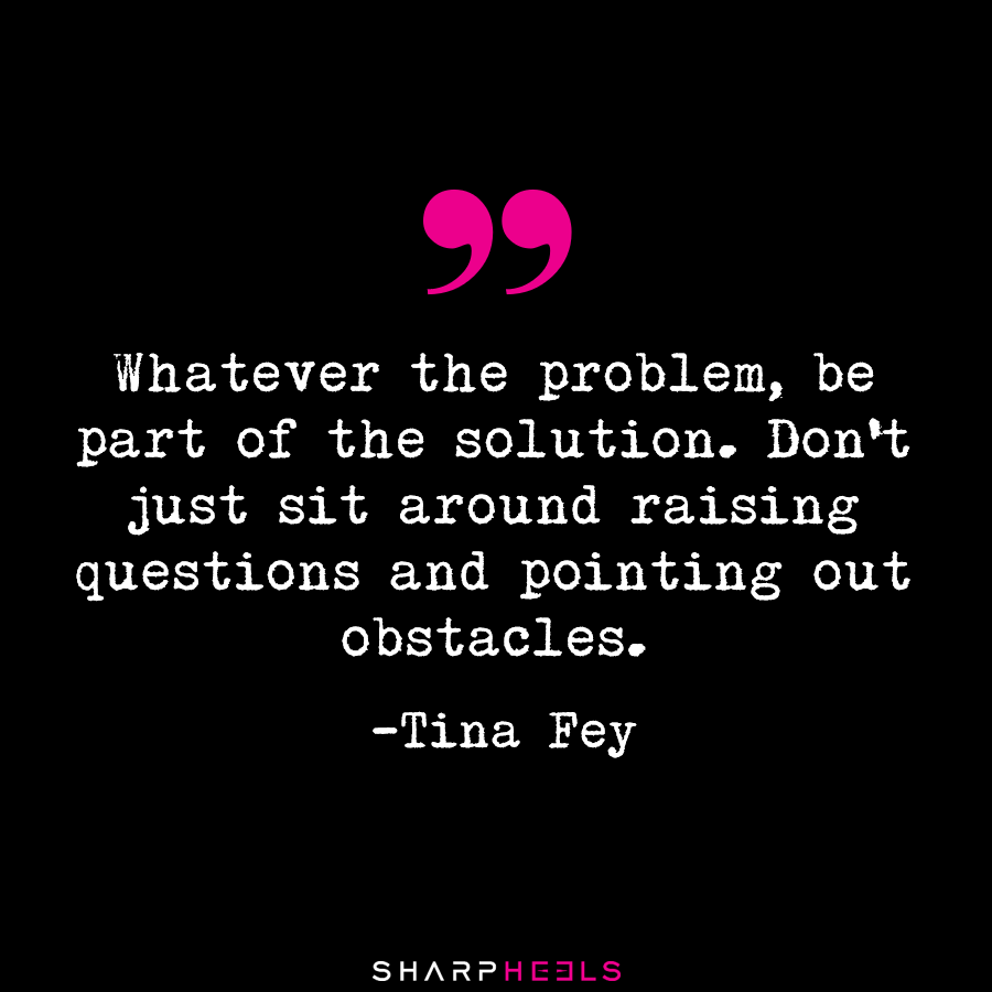 Whatever The Problem Be Part Of The Solution Tina Fey Mondaymotivation Takeaction Sharpheels Insightful Quotes Like Quotes Inspirational Quotes