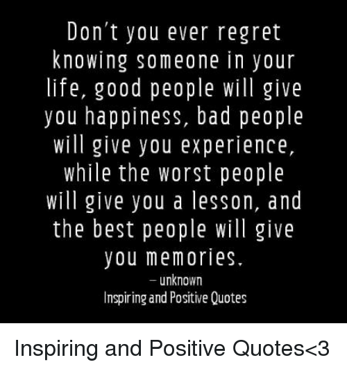 Dad Life And Regret Don T You Ever Regret Knowing Someone In Your Life Good People Will Give You Happiness Positive Quotes Good Night Quotes Good People