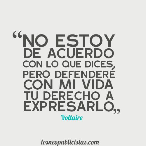 """""""No estoy de acuerdo con lo que dices, pero defenderé con mi vida tu derecho a expresarlo"""" - Voltaire"""